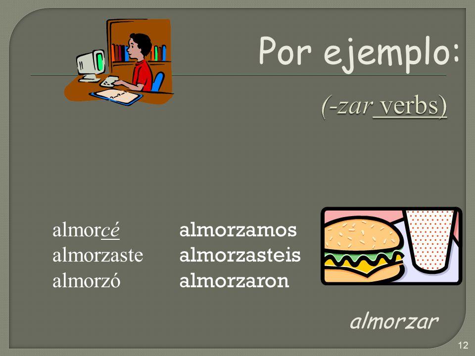 Por ejemplo: (-zar verbs) almorzar almorcé almorzaste almorzó