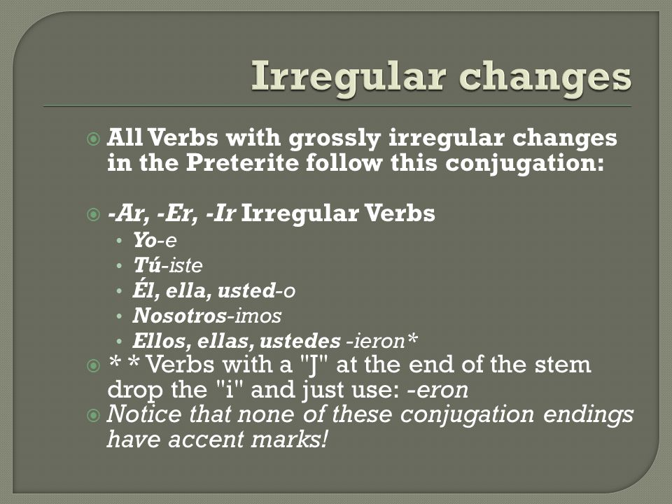 Irregular changes All Verbs with grossly irregular changes in the Preterite follow this conjugation: