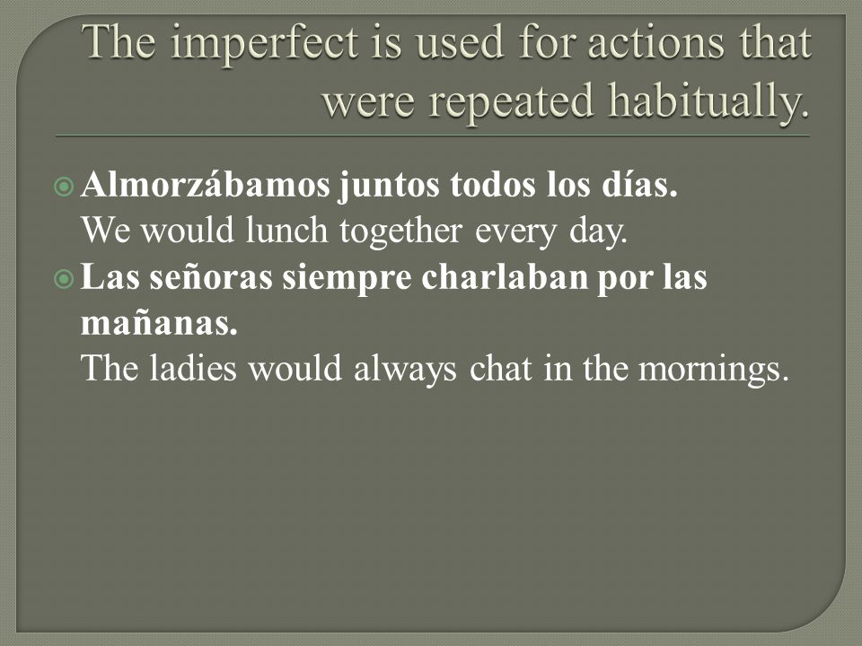 The imperfect is used for actions that were repeated habitually.