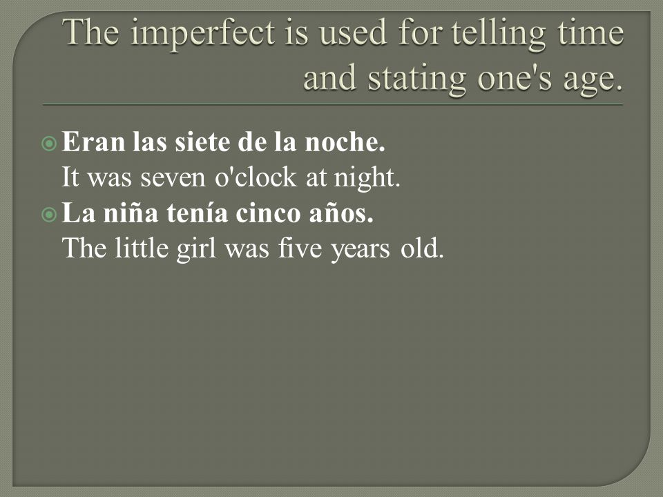 The imperfect is used for telling time and stating one s age.