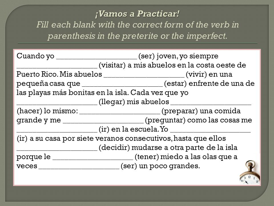 ¡Vamos a Practicar! Fill each blank with the correct form of the verb in parenthesis in the preterite or the imperfect.