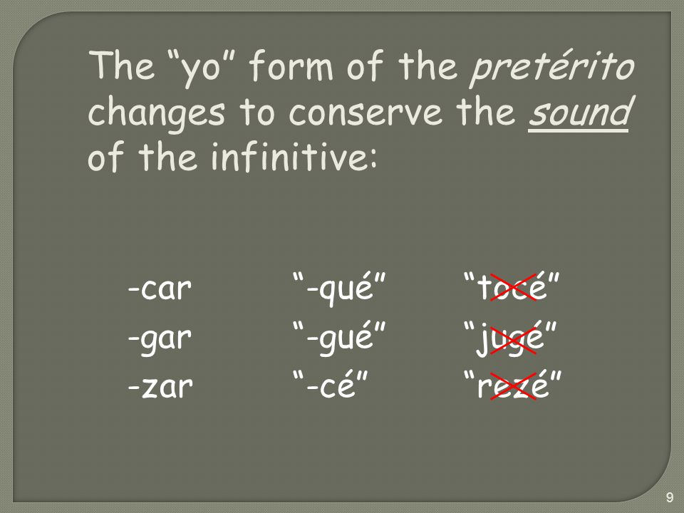 The yo form of the pretérito changes to conserve the sound of the infinitive: