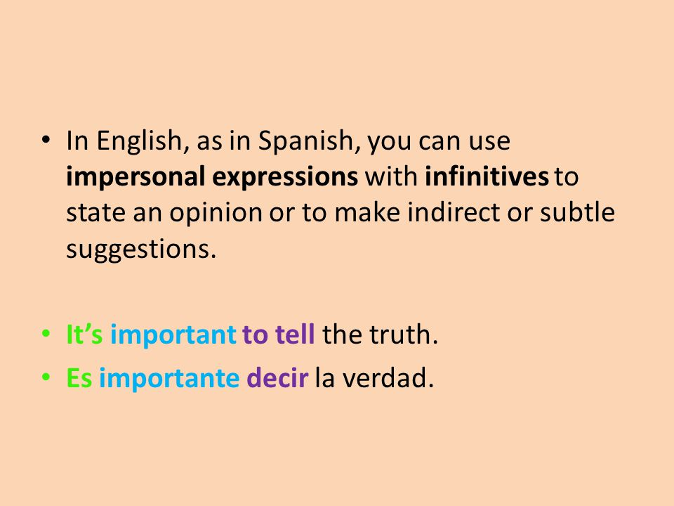 In English, as in Spanish, you can use impersonal expressions with infinitives to state an opinion or to make indirect or subtle suggestions.