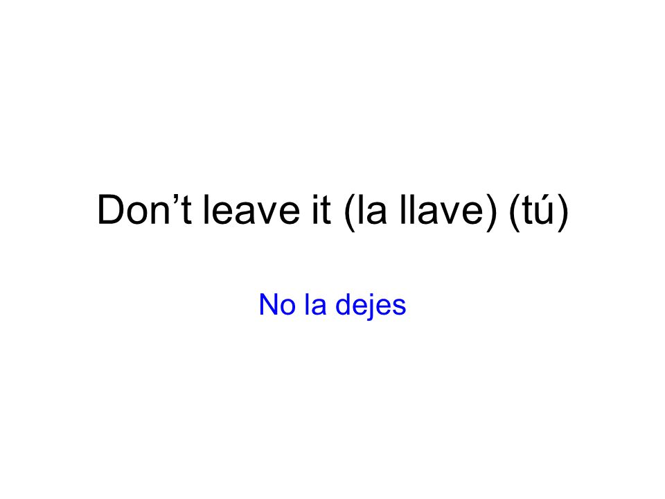 Don't leave it (la llave) (tú)