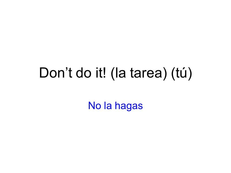 Don't do it! (la tarea) (tú)