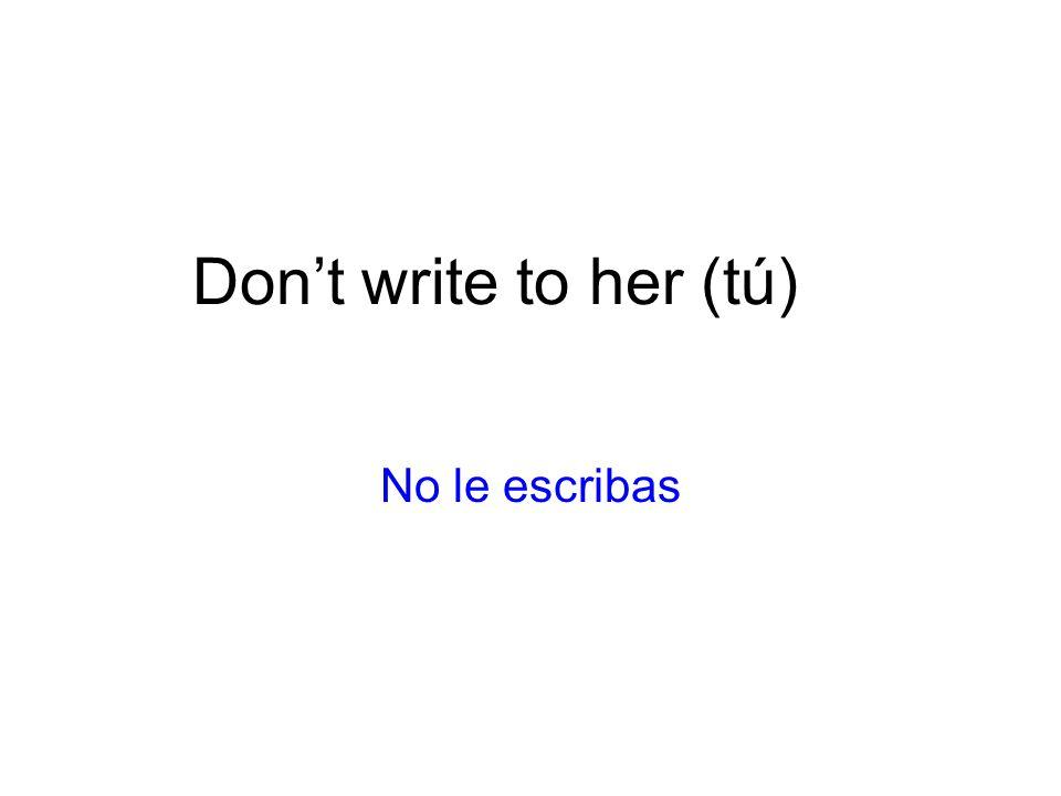 Don't write to her (tú) No le escribas