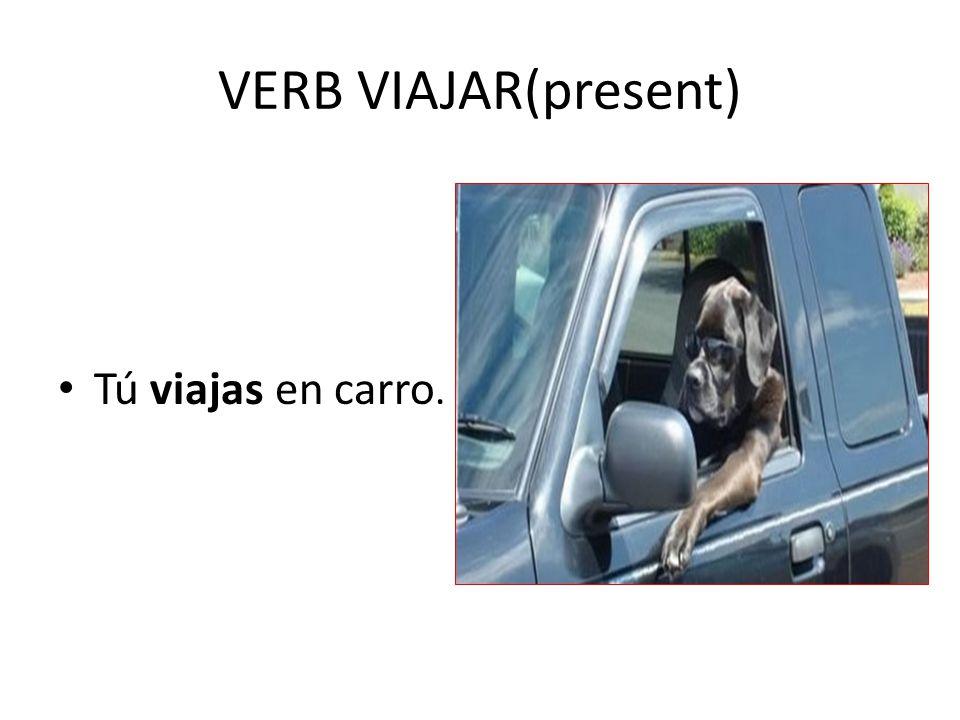 VERB VIAJAR(present) Tú viajas en carro.