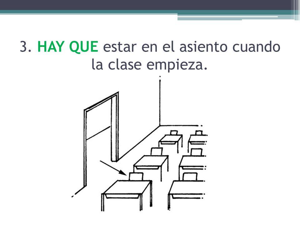 3. HAY QUE estar en el asiento cuando la clase empieza.