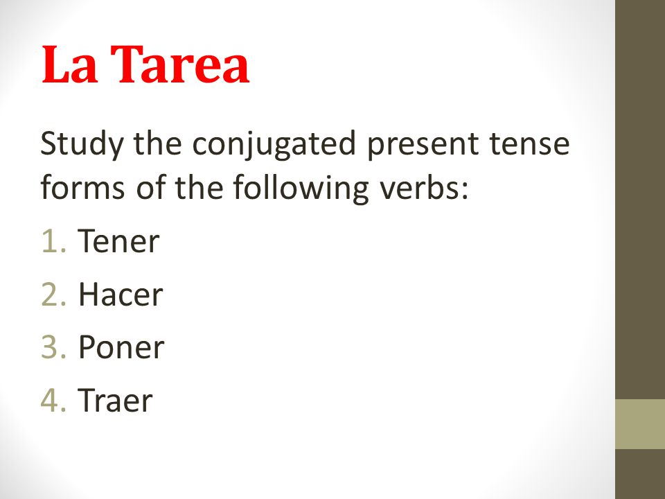 La Tarea Study the conjugated present tense forms of the following verbs: Tener Hacer Poner Traer