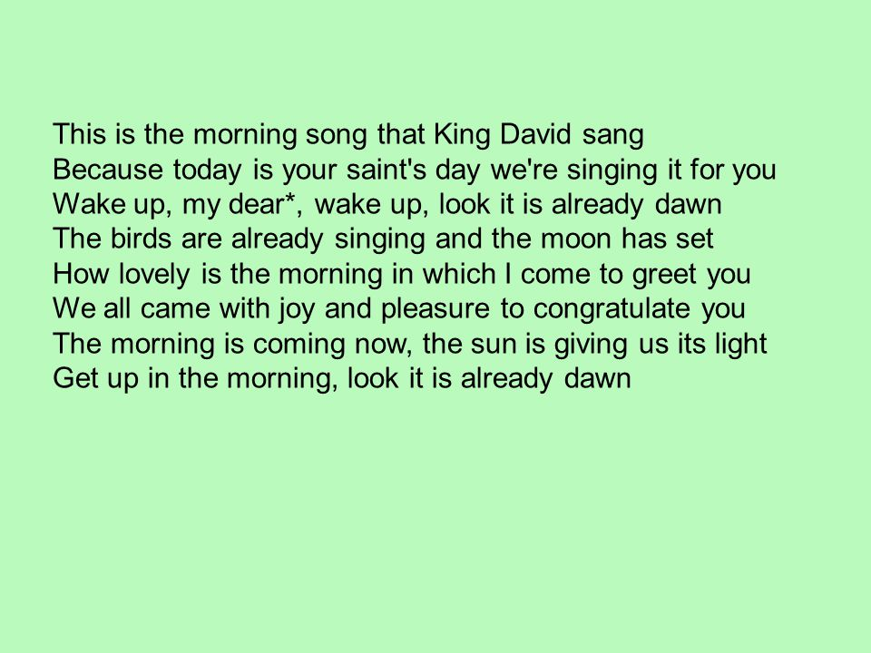This is the morning song that King David sang Because today is your saint s day we re singing it for you Wake up, my dear*, wake up, look it is already dawn The birds are already singing and the moon has set