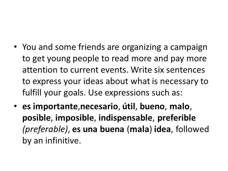You and some friends are organizing a campaign to get young people to read more and pay more attention to current events. Write six sentences to express your ideas about what is necessary to fulfill your goals. Use expressions such as: