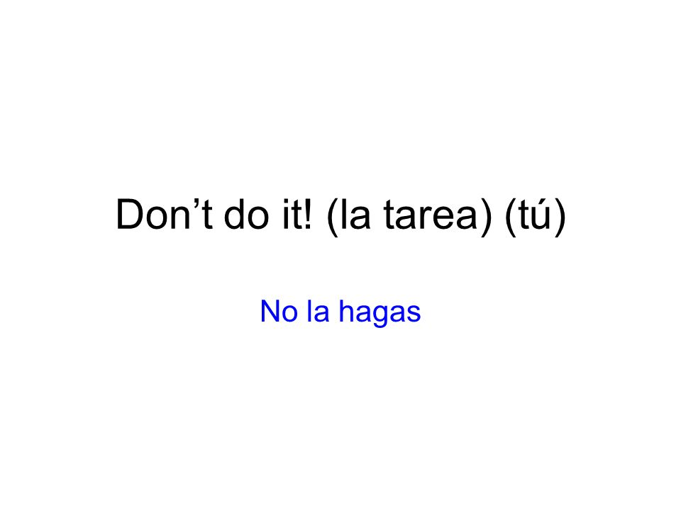 Don't do it! (la tarea) (tú)