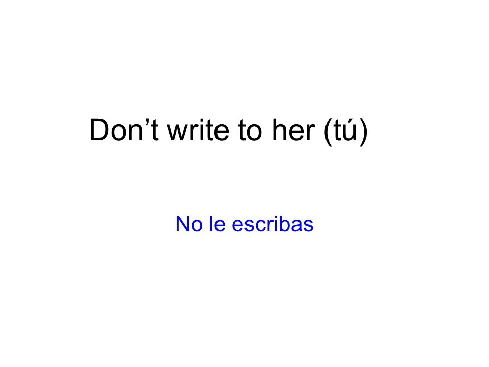Don't write to her (tú) No le escribas