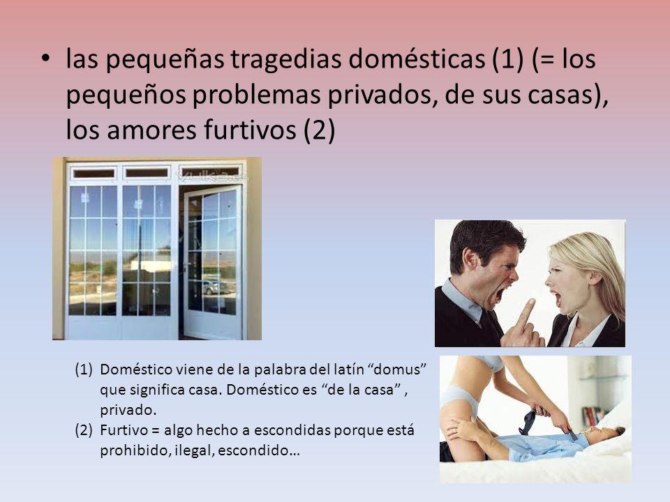 las pequeñas tragedias domésticas (1) (= los pequeños problemas privados, de sus casas), los amores furtivos (2)