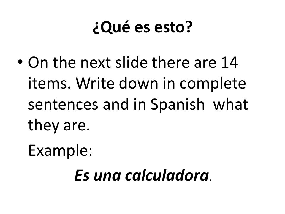¿Qué es esto On the next slide there are 14 items. Write down in complete sentences and in Spanish what they are.