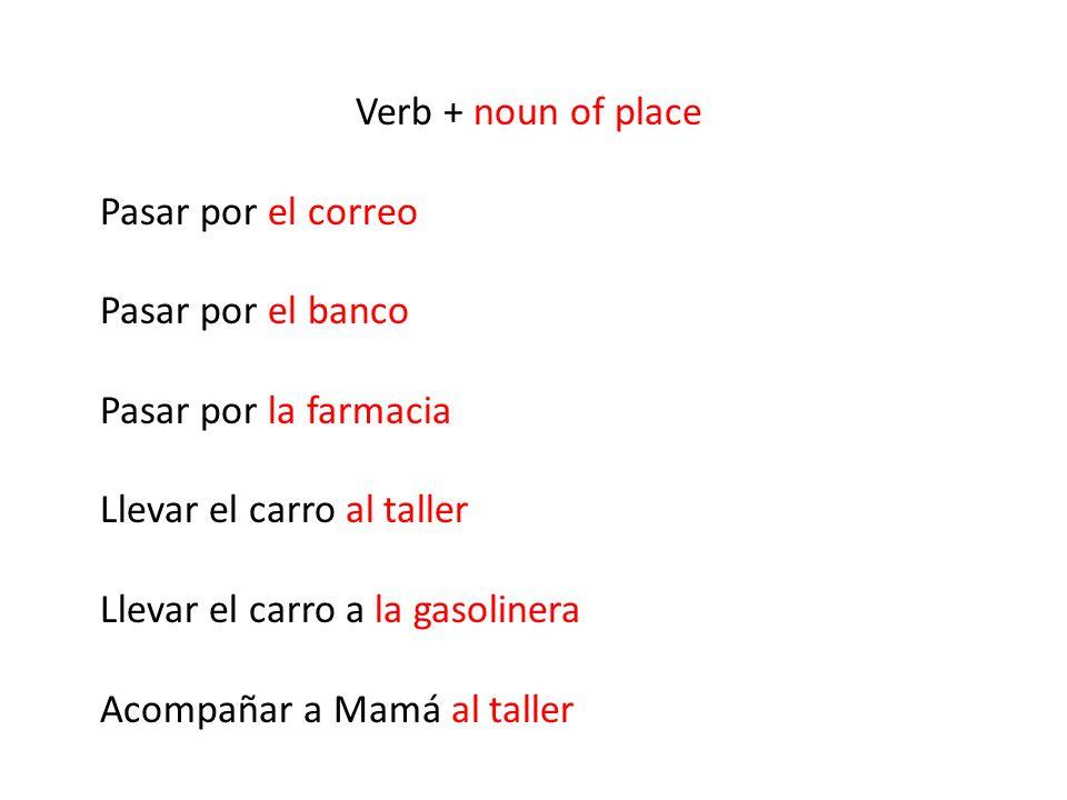 Verb + noun of place Pasar por el correo. Pasar por el banco. Pasar por la farmacia. Llevar el carro al taller.