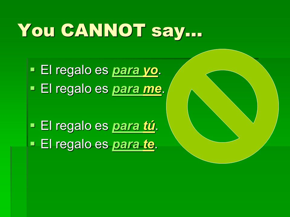 You CANNOT say… El regalo es para yo. El regalo es para me.