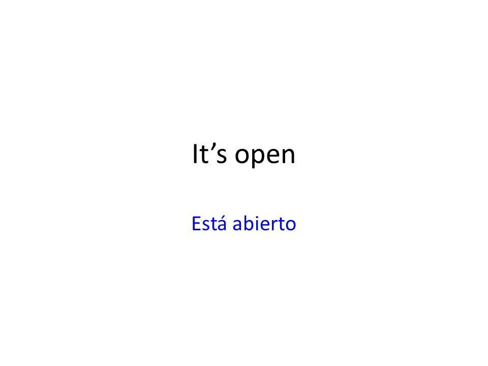 It's open Está abierto