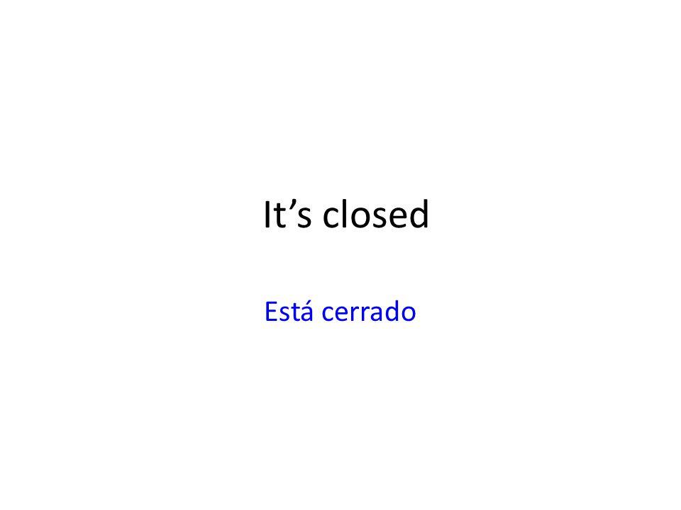 It's closed Está cerrado