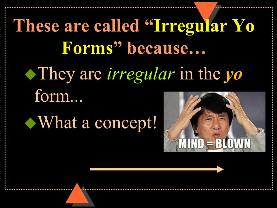 These are called Irregular Yo Forms because…