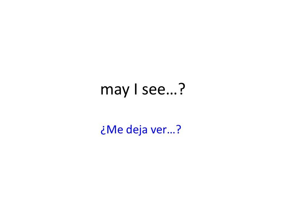 may I see… ¿Me deja ver…