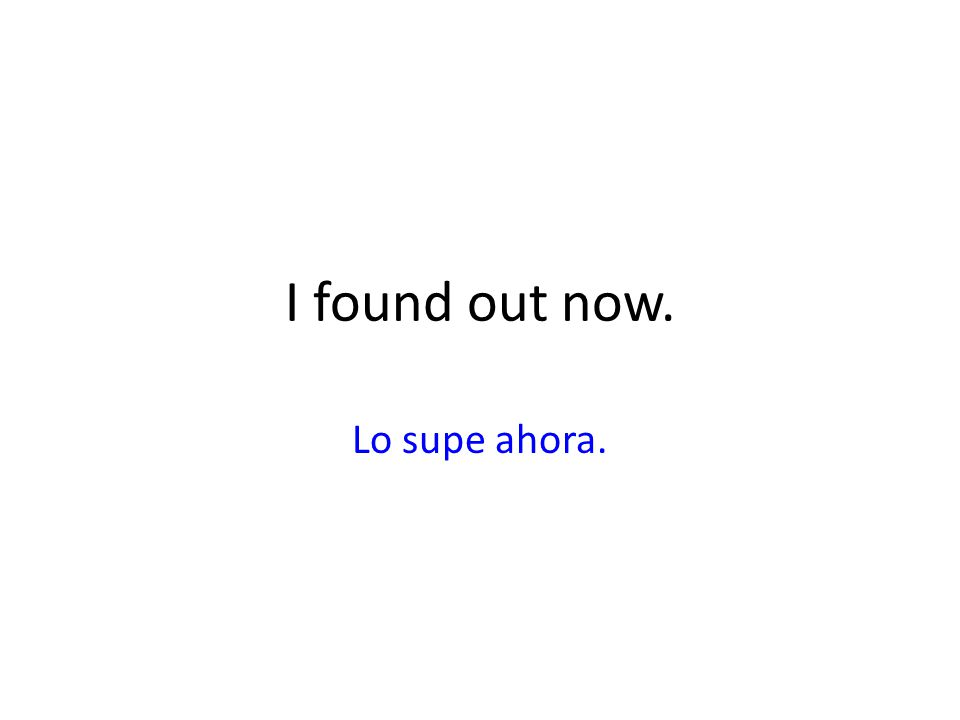 I found out now. Lo supe ahora.