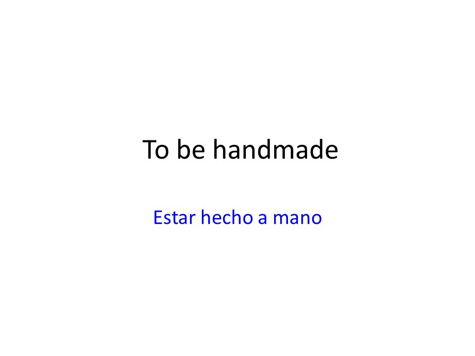 To be handmade Estar hecho a mano
