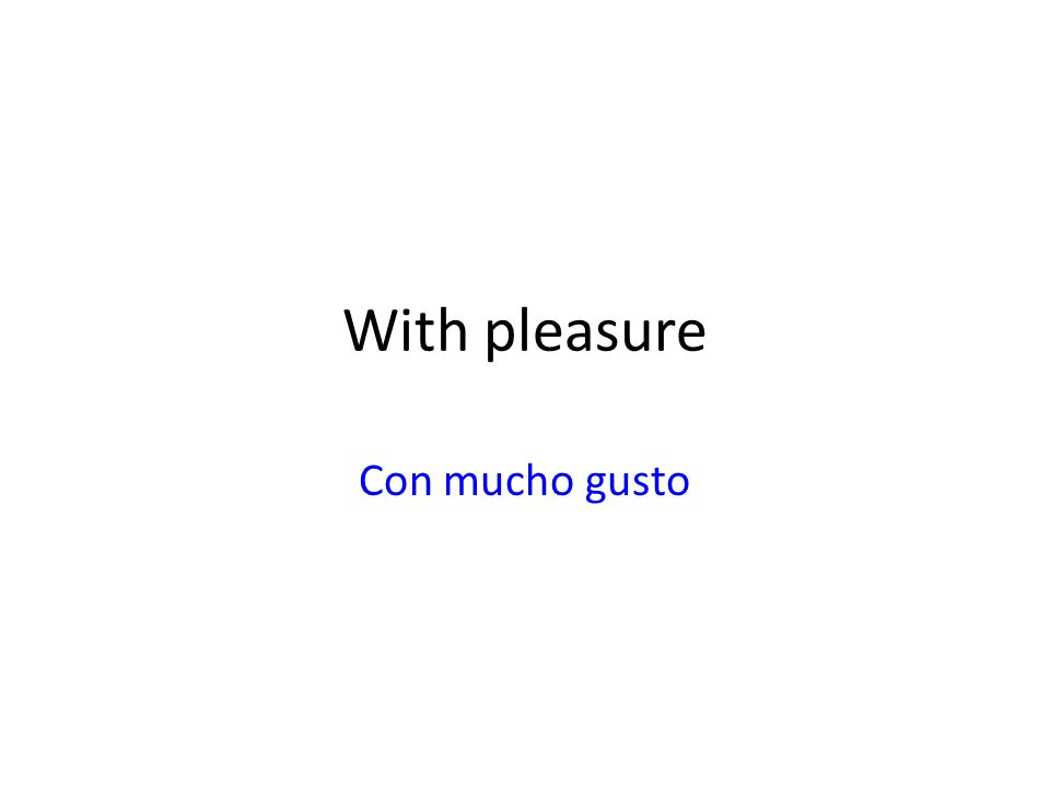 With pleasure Con mucho gusto
