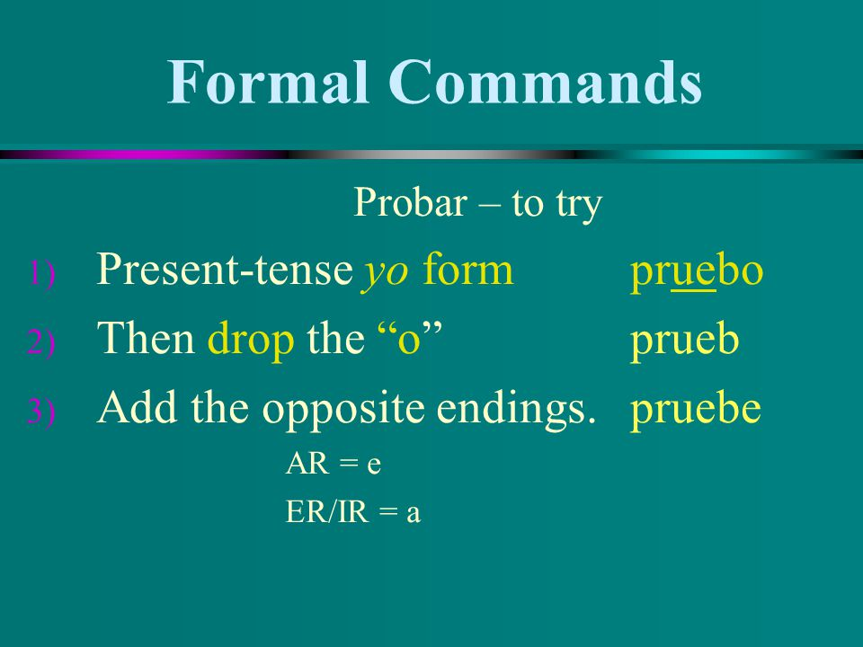 Formal Commands Present-tense yo form pruebo Then drop the o prueb