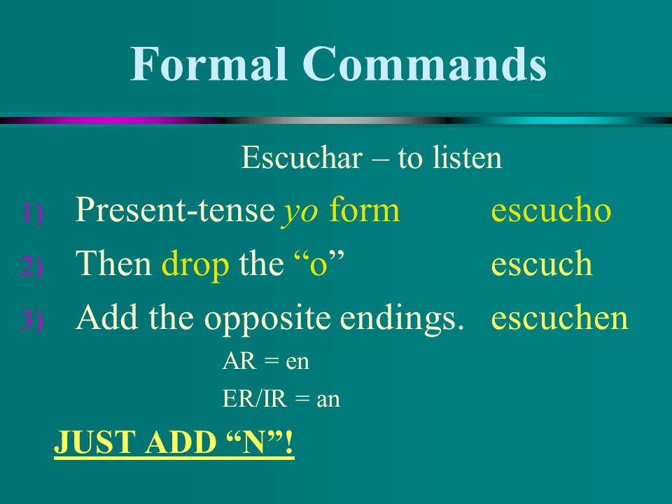 Formal Commands Present-tense yo form escucho Then drop the o escuch