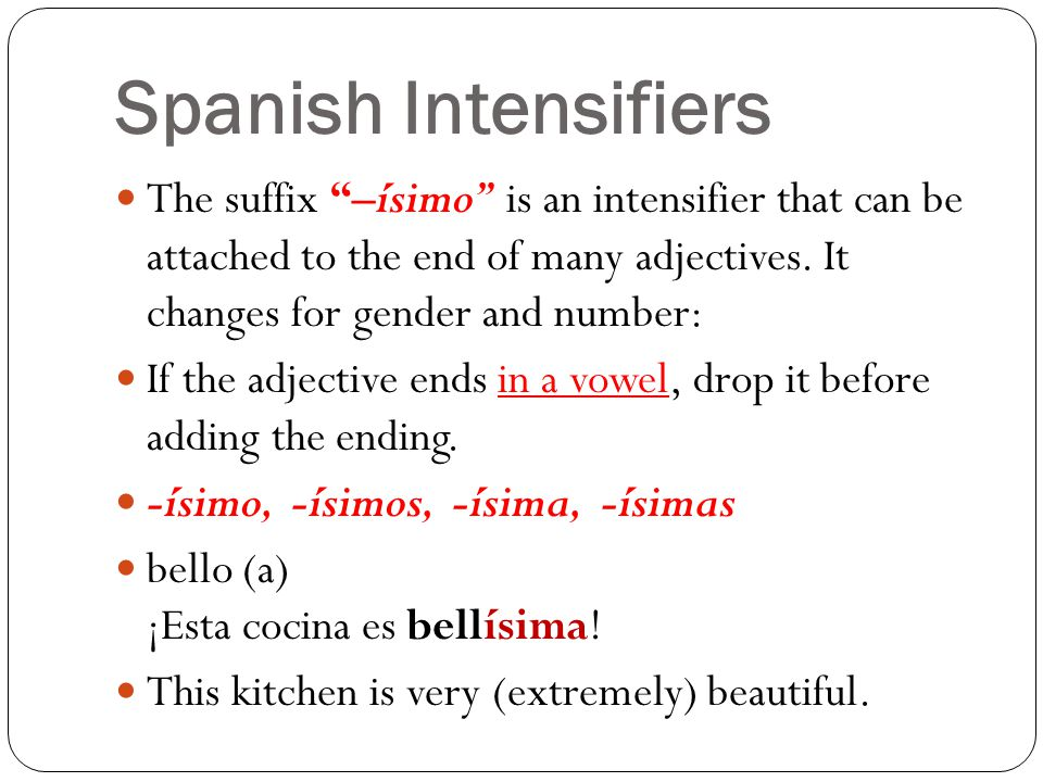Spanish Intensifiers The suffix –ísimo is an intensifier that can be attached to the end of many adjectives. It changes for gender and number: