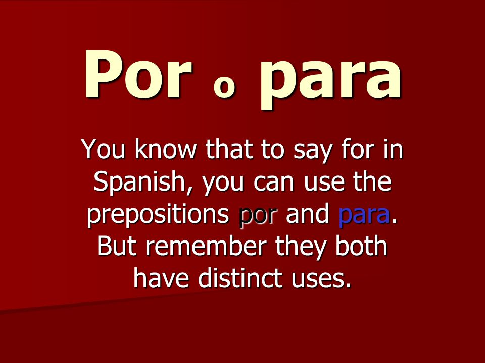 Por o para You know that to say for in Spanish, you can use the prepositions por and para.