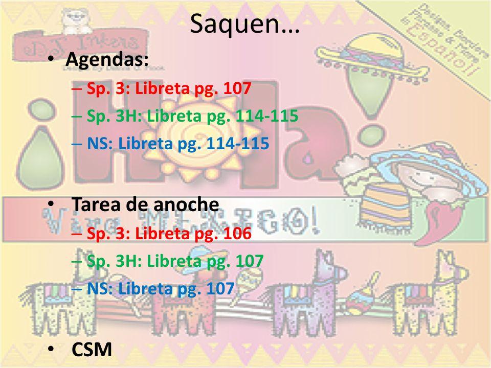 Saquen… Agendas: Tarea de anoche CSM Sp. 3: Libreta pg. 107