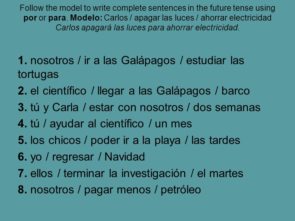 Follow the model to write complete sentences in the future tense using por or para. Modelo: Carlos / apagar las luces / ahorrar electricidad Carlos apagará las luces para ahorrar electricidad.