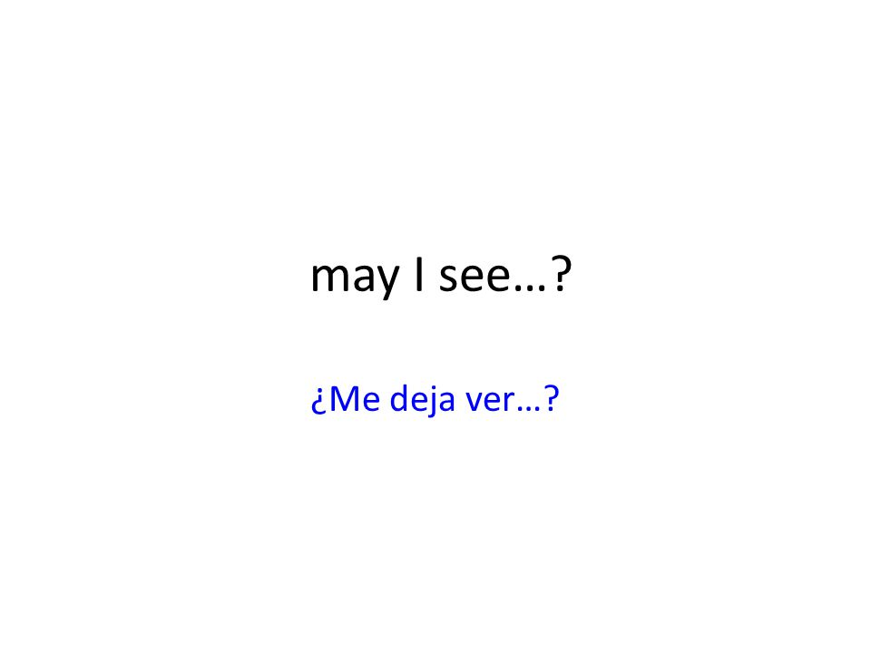 may I see… ¿Me deja ver…