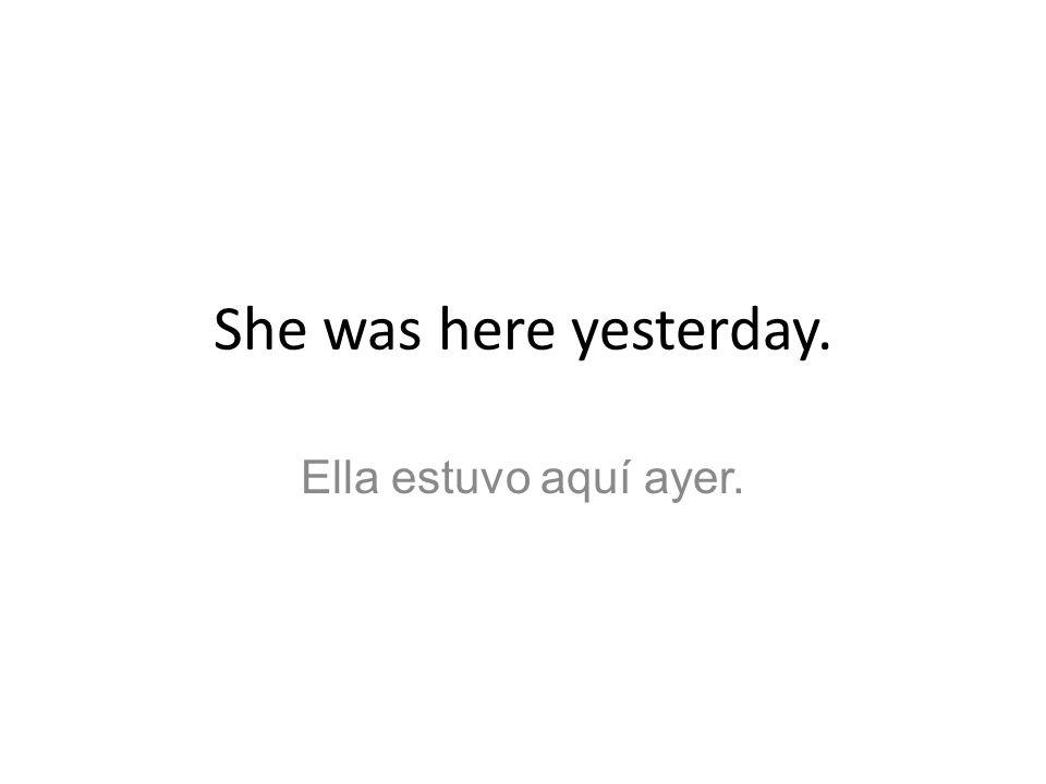 She was here yesterday. Ella estuvo aquí ayer.