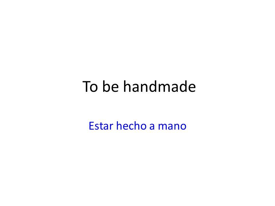 To be handmade Estar hecho a mano
