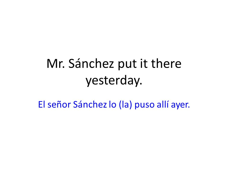 Mr. Sánchez put it there yesterday.
