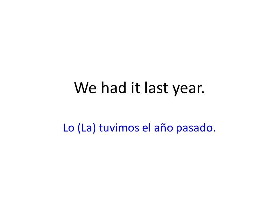 Lo (La) tuvimos el año pasado.
