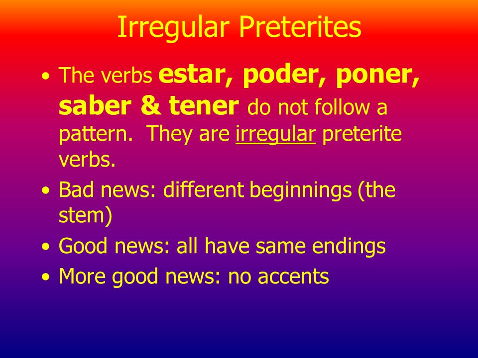 Irregular Preterites The verbs estar, poder, poner, saber & tener do not follow a pattern. They are irregular preterite verbs.