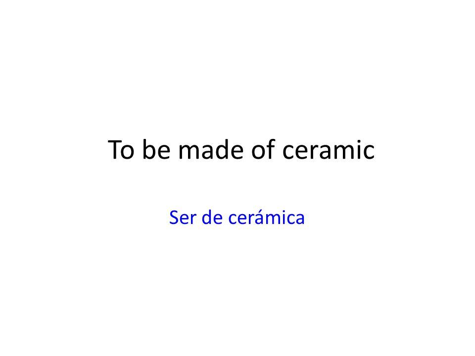 To be made of ceramic Ser de cerámica