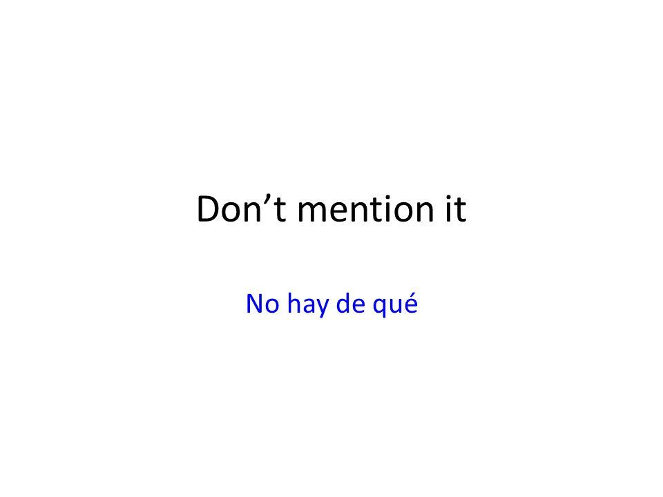 Don't mention it No hay de qué