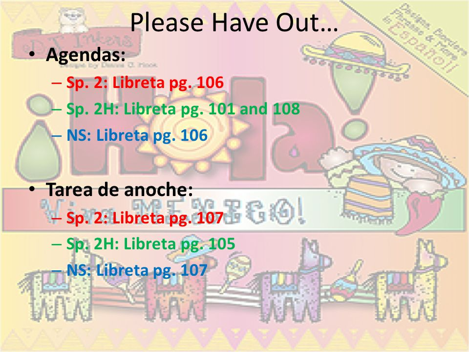 Please Have Out… Agendas: Tarea de anoche: Sp. 2: Libreta pg. 106