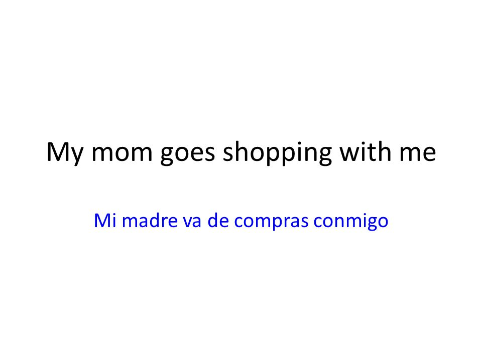 My mom goes shopping with me