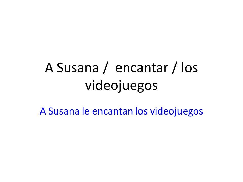 A Susana / encantar / los videojuegos