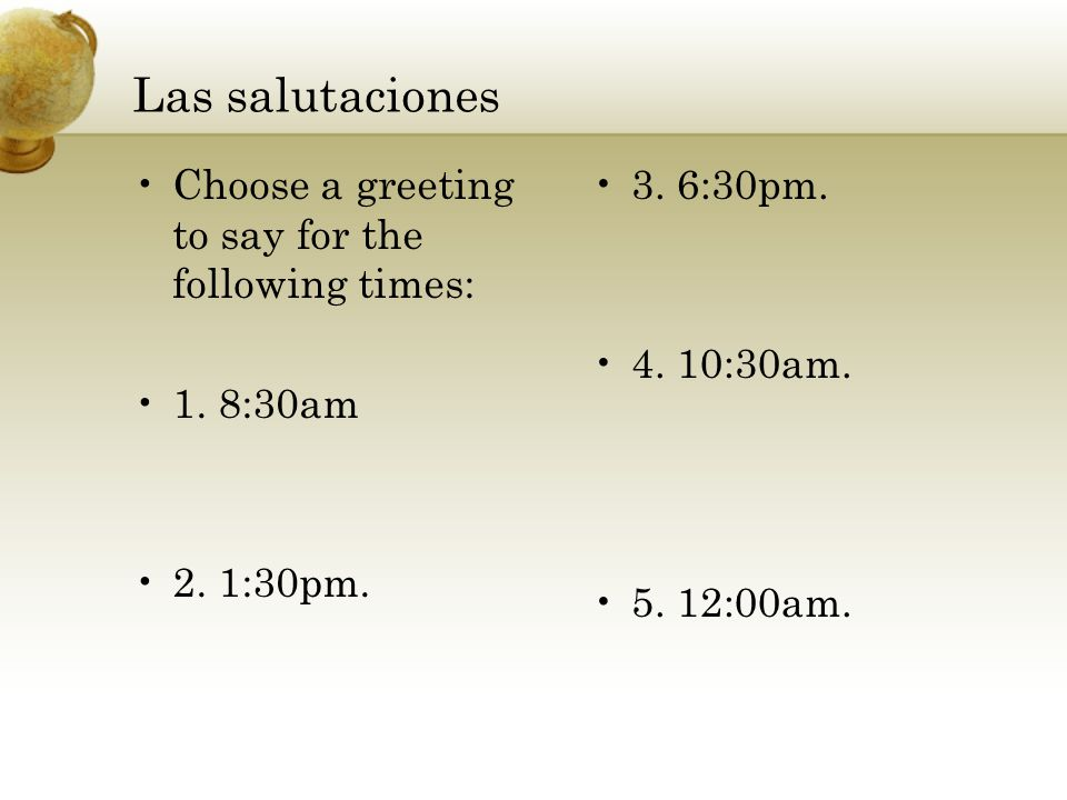 Las salutaciones Choose a greeting to say for the following times: