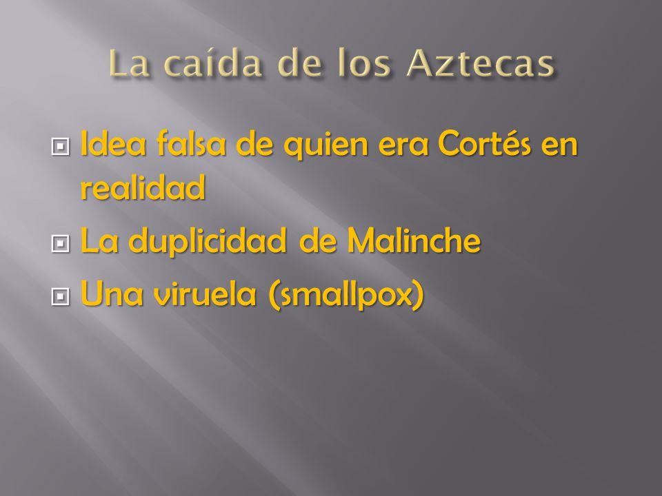 La caída de los Aztecas Idea falsa de quien era Cortés en realidad