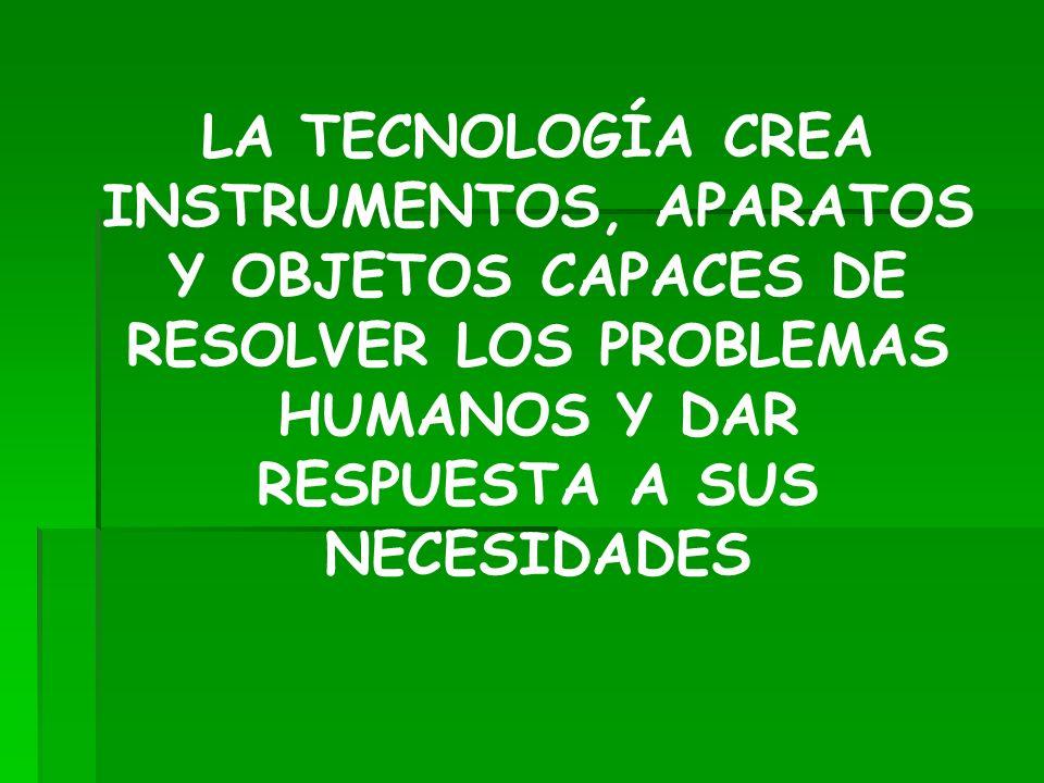 LA TECNOLOGÍA CREA INSTRUMENTOS, APARATOS Y OBJETOS CAPACES DE RESOLVER LOS PROBLEMAS HUMANOS Y DAR RESPUESTA A SUS NECESIDADES