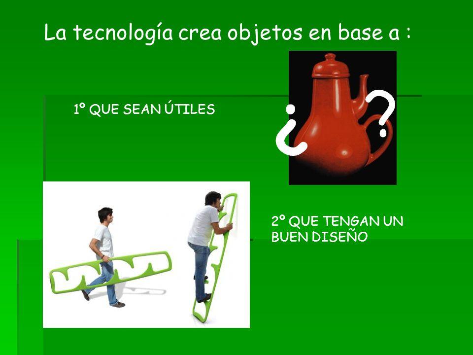 ¿ La tecnología crea objetos en base a : 1º QUE SEAN ÚTILES