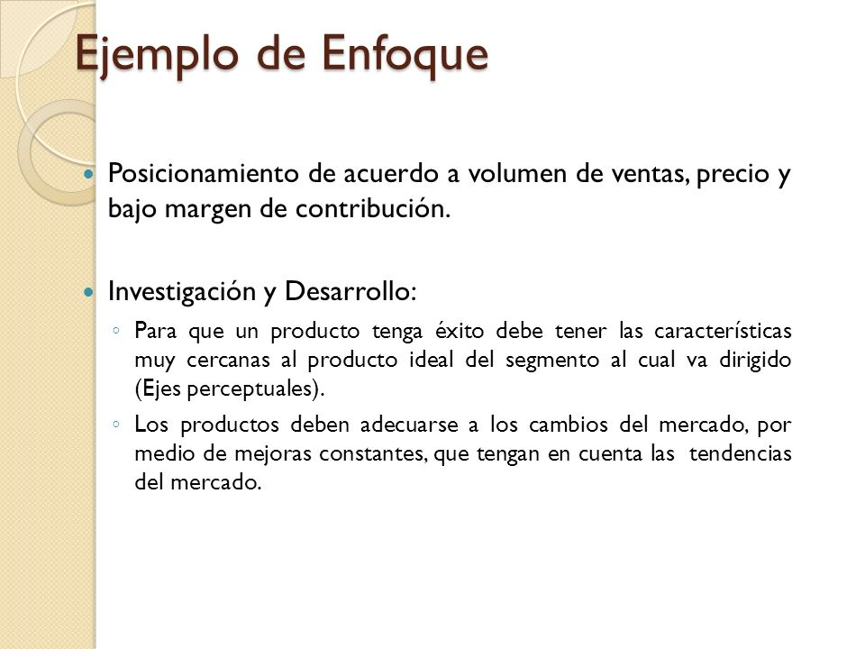 Ejemplo de Enfoque Posicionamiento de acuerdo a volumen de ventas, precio y bajo margen de contribución.